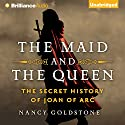 The Maid and the Queen: The Secret History of Joan of Arc Audiobook by Nancy Goldstone Narrated by Sandra Burr
