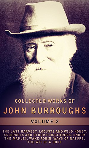 John Burroughs - Collected Works Of John Burroughs, Vol.2 (illustrated): The Last Harvest, Locusts And Wild Honey, Squirrels And Other Fur-Bearers, Under The Maples, Wake-Robin, ... Nature, The Wit Of A Duck (English Edition)