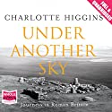 Under Another Sky: Journeys in Roman Britain (       UNABRIDGED) by Charlotte Higgins Narrated by Julia Franklin