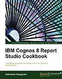 img - for [(IBM Cognos 8 Report Studio Cookbook * * )] [Author: Abhishek Sanghani] [May-2010] book / textbook / text book