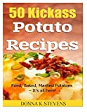 Donna K Stevens 50 Kickass Potato Recipes: Fried, Baked, Mashed Potatoes - It's all here!