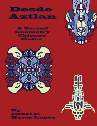 Desde Aztlan: A Sacred Geometry Chicano Codex (Tonatiuh Tonanztin Codex ) (Volume 6)