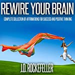 Rewire Your Brain: Complete Collection of Affirmations for Success and Positive Thinking | J. D. Rockefeller