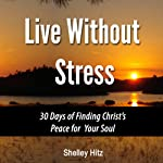 Live Without Stress: 30 Days of Finding Christ's Peace for Your Soul: How to Overcome Anxiety and Stress Through Christ's Transforming Power | Shelley Hitz