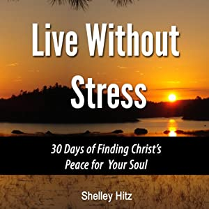 Live Without Stress: 30 Days of Finding Christ's Peace for Your Soul: How to Overcome Anxiety and Stress Through Christ's Transforming Power | [Shelley Hitz]