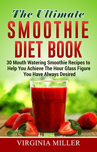 The Ultimate Smoothie Diet Book: 30 Mouth Watering Smoothie Recipes to Help You Achieve The Hour Glass Figure You Have Always Desired by Virginia Miller