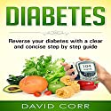 Diabetes: Reverse Your Diabetes with a Clear and Concise Step by Step Guide Audiobook by David Corr Narrated by Pete Beretta
