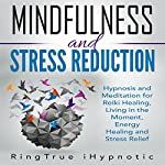Mindfulness and Stress Reduction: Hypnosis and Meditation for Reiki Healing, Living in the Moment, Energy Healing and Stress Relief |  RingTrue iHypnotic