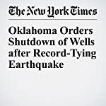 Oklahoma Orders Shutdown of Wells after Record-Tying Earthquake | Niraj Chokshi,Henry Fountain