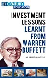 Investment Lessons Learnt From Warren Buffett: 100+ Pages Of A Ultimate Guide On Everything You Can Learn And Apply From Warren Buffet