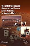 Use of Extraterrestrial Resources for Human Space Missions to Moon or Mars (Springer Praxis Books)