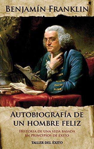 Benjamin Franklin - Autobiografia de un hombre feliz: Historia de una vida basada en principios de éxito