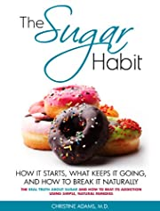 The Sugar Habit- How It Starts, What Keeps It Going and How to Break It Naturally: The Real Truth About Sugar and How To Beat Its Addiction Using Simple, Natural Remedies