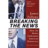 Breaking The News: How the Media Undermine American Democracy ~ James Fallows