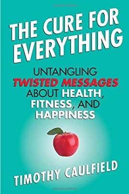The Cure For Everything Untangling Twisted Messages About Health Fitness And Happiness by Beacon Press