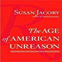 The Age of American Unreason (       UNABRIDGED) by Susan Jacoby Narrated by Cassandra Campbell