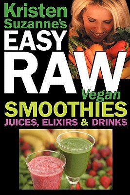 Kristen Suzanne'S Easy Raw Vegan Smoothies, Juices, Elixirs & Drinks: The Definitive Raw Fooder'S Book Of Beverage Recipes For Boosting Energy, Gettin   [Kristen Suzannes Easy Raw Vega] [Paperback] front-1057057