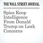 Spies Keep Intelligence From Donald Trump on Leak Concerns | Shane Harris,Carol E. Lee