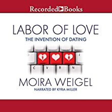 Labor of Love: The Invention of Dating Audiobook by Moira Weigel Narrated by Kyra Miller