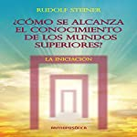 Como se alcanza el conocimientos de los mundos superiores: La Iniciacion [As the Knowledge of the Higher Worlds Is Reached: Initiation] | Rudolf Steiner