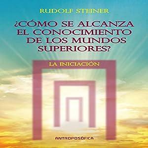 Como se alcanza el conocimientos de los mundos superiores: La Iniciacion [As the Knowledge of the Higher Worlds Is Reached: Initiation] Audiobook