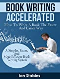 Book Writing Accelerated: How to write a book the faster and easier way - A simpler, faster, and more efficient book writing system