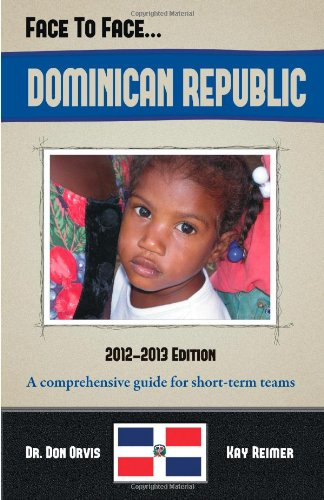 Face to Face...DOMINICAN REPUBLIC (A comprehensive country guide and destination specific booklet for short term missions, church and youth team trips, and Christian working vacations)