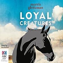 Loyal Creatures Audiobook by Morris Gleitzman Narrated by Morris Gleitzman