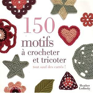 150 motifs à crocheter et tricoter : Tout sauf des carrés pour vêtements, accessoires, couvertures et plaids