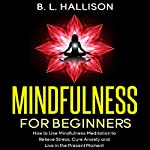 Mindfulness for Beginners: Mindfulness Meditation to Relieve Stress, Cure Anxiety & Live in the Present Moment | Brittany Hallison