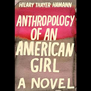 Anthropology of an American Girl: A Novel | [Hilary Thayer Hamann]