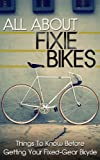 All About Fixie Bikes: Things To Know Before Getting Your Fixed-Gear Bicycle (fixie bike, fixie bikes, specialized bikes, fixed gear, single speed, commute, ... repair) (Fixie Bikes, Bicycle Book 1)