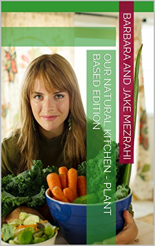 Our Natural Kitchen - Plant Based Edition (Plants Based Book 1) by Barbara and Jake Mezrahi