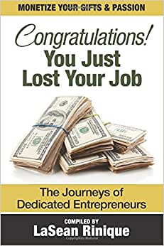 Congratulations! You Just Lost Your J.O.B: The Journeys Of Dedicated Entrpreneurs