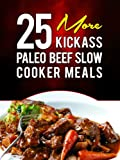 25 More Kickass Paleo Beef Slow Cooker Meals: Quick and Easy Gluten-Free, Low Fat and Low Carb Recipes