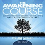The Awakening Course: Discover the Missing Secret for Attracting Health, Wealth, Happiness and Love | Joe Vitale