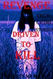 REVENGE; DRIVEN TO KILL. True Crime Stories.: True Crimes Series.  Revenge Killers, Jealous Killers, Lust Killers, Serial Killers. (Driven To Kill; True ... Series. True Crime Collection Book 2)