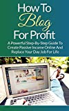 img - for How To Blog For Profit: A Powerful Step-By-Step Guide To Create Passive Income Online And Replace Your Day Job For Life (Blogging, Blogspot, How To Blog, How To Create a Blogspot) book / textbook / text book