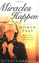 Miracles Happen When Women Pray: Eyewitness stories that will encourage you in your prayer life