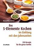 Das Fünf-Elemente Kochen im Einklang mit den Jahreszeiten: 250 Rezepte für die ganze Familie