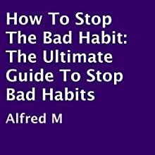 How to Stop the Bad Habit: The Ultimate Guide to Stop Bad Habits (       UNABRIDGED) by Alfred M Narrated by CaseyJones CaseyJones