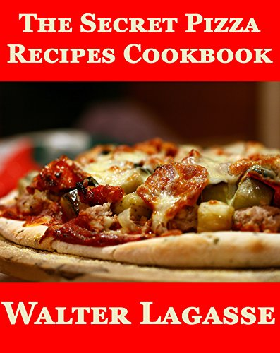 The Secret Pizza Recipes Cookbook (Walter Lagasse's Cookbook Series) by Walter Lagasse