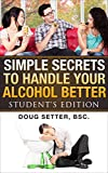 Simple Secrets to  Handle Your Alcohol Better: Student's Edition (alcohol addictions recovery Book 1)