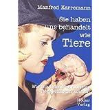 """Sie haben uns behandelt wie Tiere: Wie jede/r jeden Tag Tiere sch�tzen kannvon """"Manfred Karremann"""""""