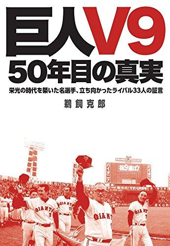「巨人V9」--50年目の真実: 栄光の時代を築いた名選手、立ち向かったライバル33人の証言