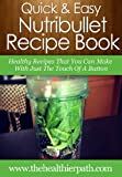 NutriBullet Recipes: Healthy Recipes That You Can Make With Just the Touch of a Button. (Quick & Easy Recipes)