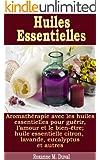 Huiles Essentielles - Aromath�rapie avec les huiles essentielles pour gu�rir, l'amour et le bien-�tre; huile essentielle citron, lavande, eucalyptus et autres