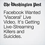 Facebook Wanted 'Visceral' Live Video. It's Getting Live-Streaming Killers and Suicides. | Elizabeth Dwoskin,Craig Timberg