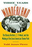 img - for Three Years in Wonderland: The Disney Brothers, C. V. Wood, and the Making of the Great American Theme Park book / textbook / text book