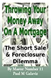 Throwing Your Money Away On A Mortgage- The Short Sale & Foreclosure Dilemma